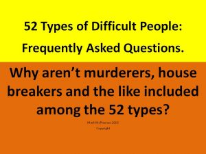 52 Types of Difficult People: FAQs. Why aren't murderers, house breakers and the like included as ty...