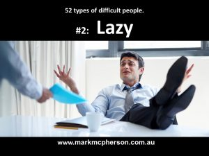 Lazy: one of the 52 types of difficult people I've documented.