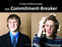 The Commitment-Breaker: one of the 52 types of difficult people I've documented.