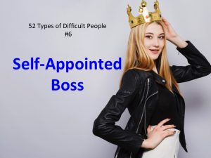Self-Appointed Boss: one of the 52 types of difficult people.