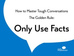 How to Master Tough Conversations. The Golden Rule: Only Use Facts. (It's harder than you think.)
