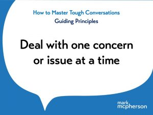 Tough Conversations: Deal with one concern, issue or problem at a time