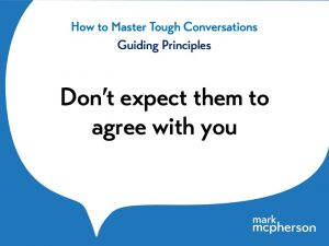 Tough Conversations: Don't expect them to agree with you.