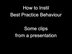 Instil Best Practice Behaviour - some clips from a presentation