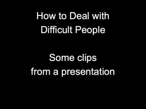 How to Deal with Difficult People – some clips from a presentation