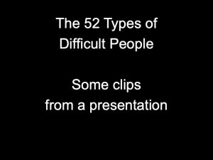 52 Types of Difficult People – some clips from a presentation